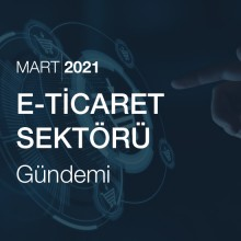 E-Ticaret Sektörü Gündemi [Mart 2021]