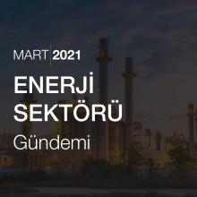 Enerji Sektörü Gündemi [Mart 2021]