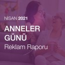 Anneler Günü Reklam Raporu (Nisan 2021)
