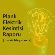 PLANLI ELEKTRİK KESİNTİSİ RAPORU (10 - 16 MAYIS 2021)