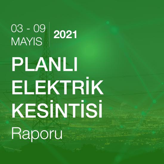 Planlı Elektrik Kesintisi Raporu (03 - 09 Mayıs 2021)