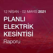 PLANLI ELEKTRİK KESİNTİSİ RAPORU (12 NİSAN - 2 MAYIS 2021)