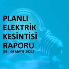 PLANLI ELEKTRİK KESİNTİSİ RAPORU (03 - 09 MAYIS 2021)