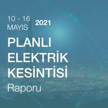Planlı Elektrik Kesintisi Raporu (10 - 16 Mayıs 2021)