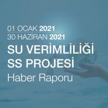 Su Verimliliği SS Projesi Haber Raporu [01.01.2021 - 30.06.2021]